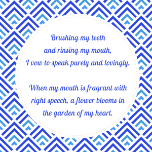 Brushing my teeth and rinsing my mouth, I vow to speak purely and lovingly. When my mouth is fragrant with right speech, a flowe